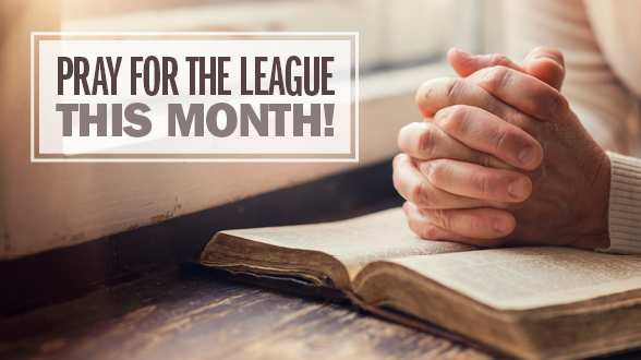 We can rest assured that we pray to a powerful God who does powerful things. Pray for The League this month!