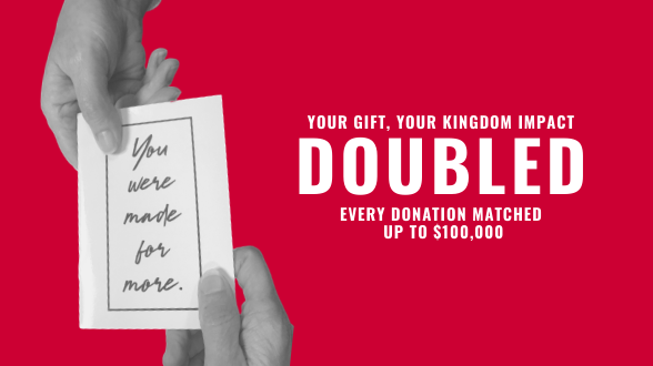 Give the gift of new life in Christ this Christmas! Donate now your donation will be doubled. >>